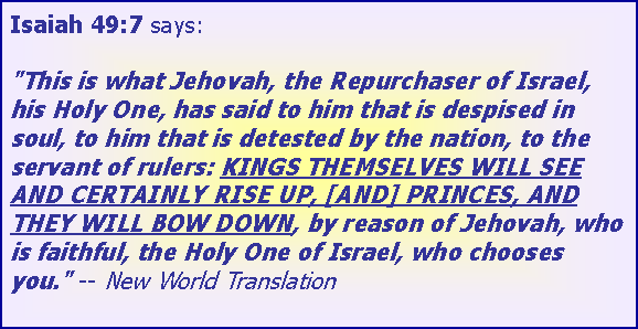 "Text Box: Isaiah 49:7 says:  ""This is what Jehovah, the Repurchaser of Israel, his Holy One, has said to him that is despised in soul, to him that is detested by the nation, to the servant of rulers: KINGS THEMSELVES WILL SEE AND CERTAINLY RISE UP, [AND] PRINCES, AND THEY WILL BOW DOWN, by reason of Jehovah, who is faithful, the Holy One of Israel, who chooses you."" -- New World Translation"